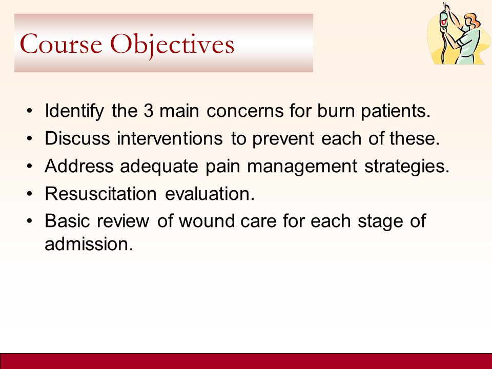Course Objectives Identify the 3 main concerns for burn patients.