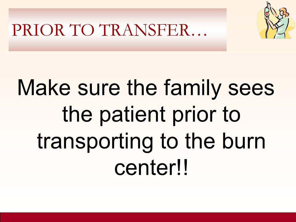 PRIOR TO TRANSFER… Make sure the family sees the patient prior to transporting to the burn center!!