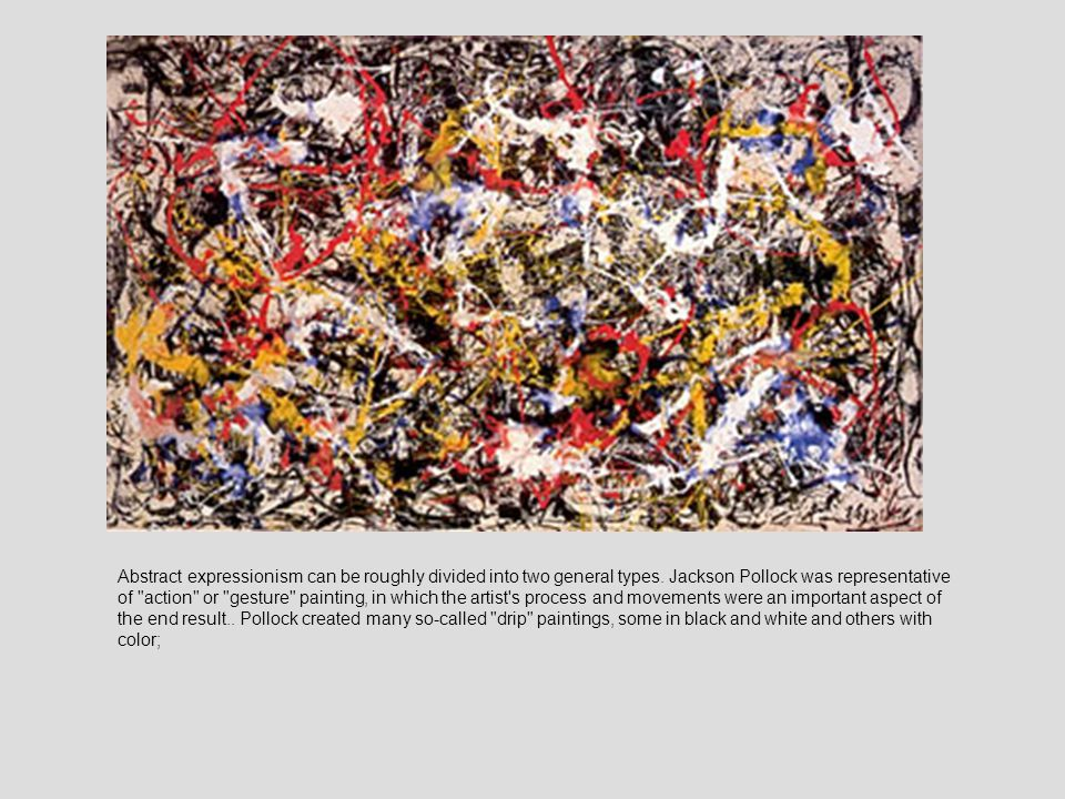 Abstract expressionism can be roughly divided into two general types