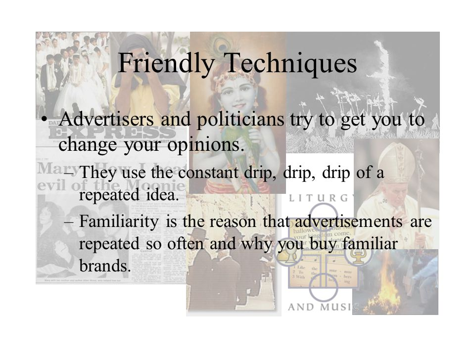 Friendly Techniques Advertisers and politicians try to get you to change your opinions. They use the constant drip, drip, drip of a repeated idea.
