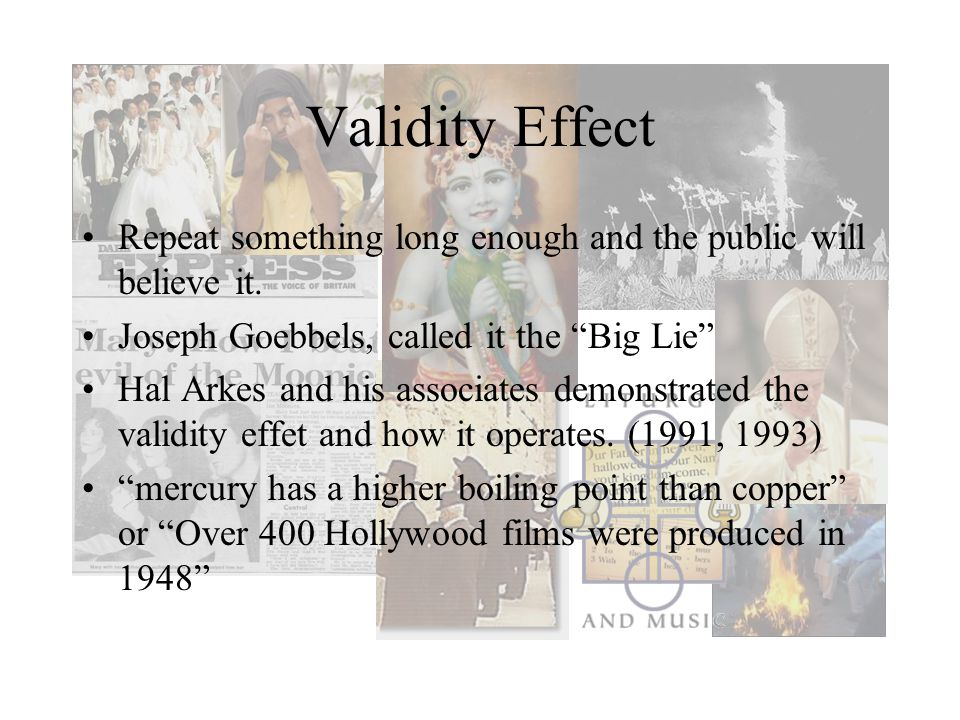 Validity Effect Repeat something long enough and the public will believe it. Joseph Goebbels, called it the Big Lie