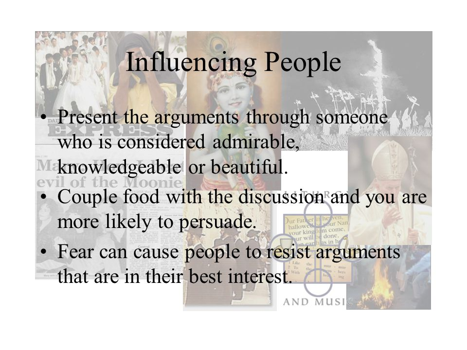 Influencing People Present the arguments through someone who is considered admirable, knowledgeable or beautiful.