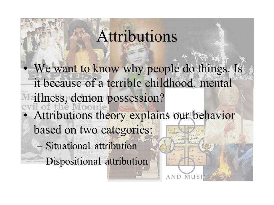 Attributions We want to know why people do things. Is it because of a terrible childhood, mental illness, demon possession