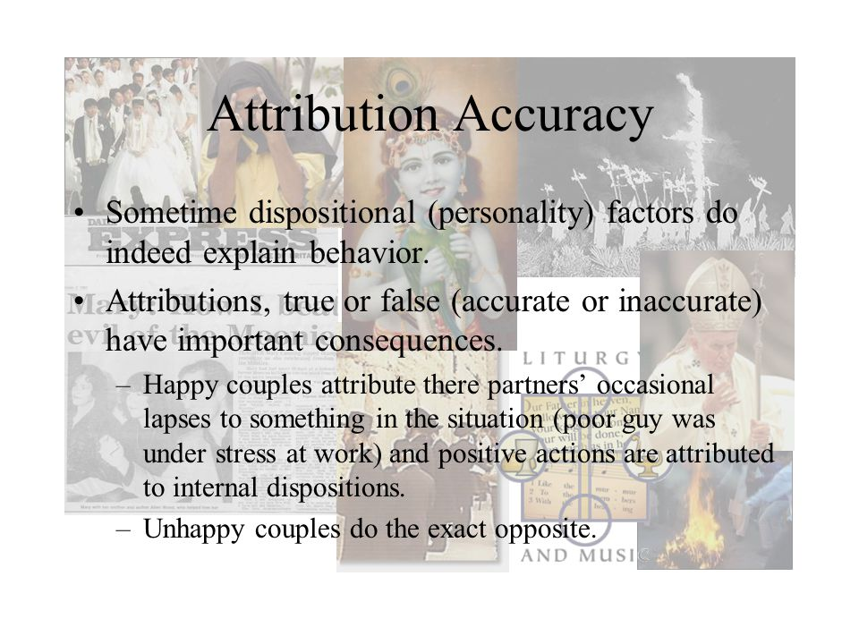 Attribution Accuracy Sometime dispositional (personality) factors do indeed explain behavior.