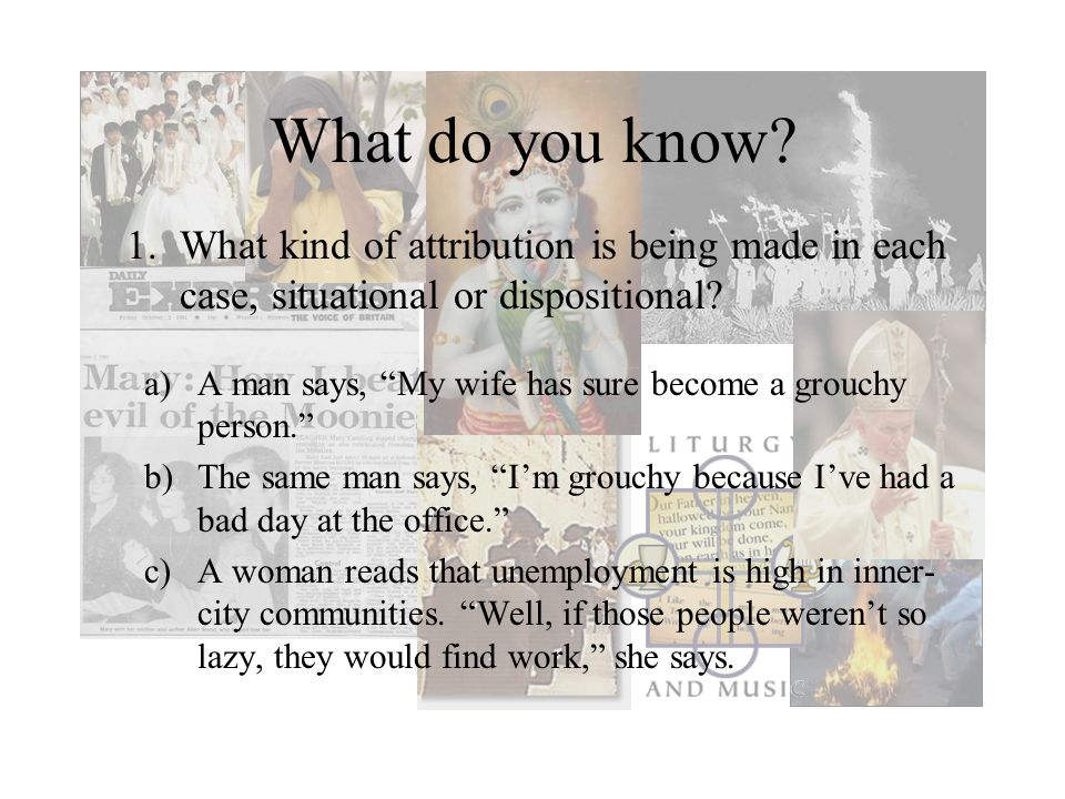 What do you know What kind of attribution is being made in each case, situational or dispositional