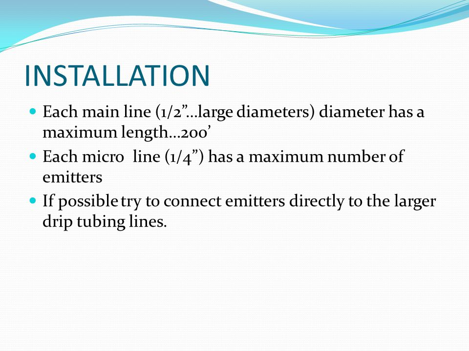 INSTALLATION Each main line (1/2 …large diameters) diameter has a maximum length…200' Each micro line (1/4 ) has a maximum number of emitters.