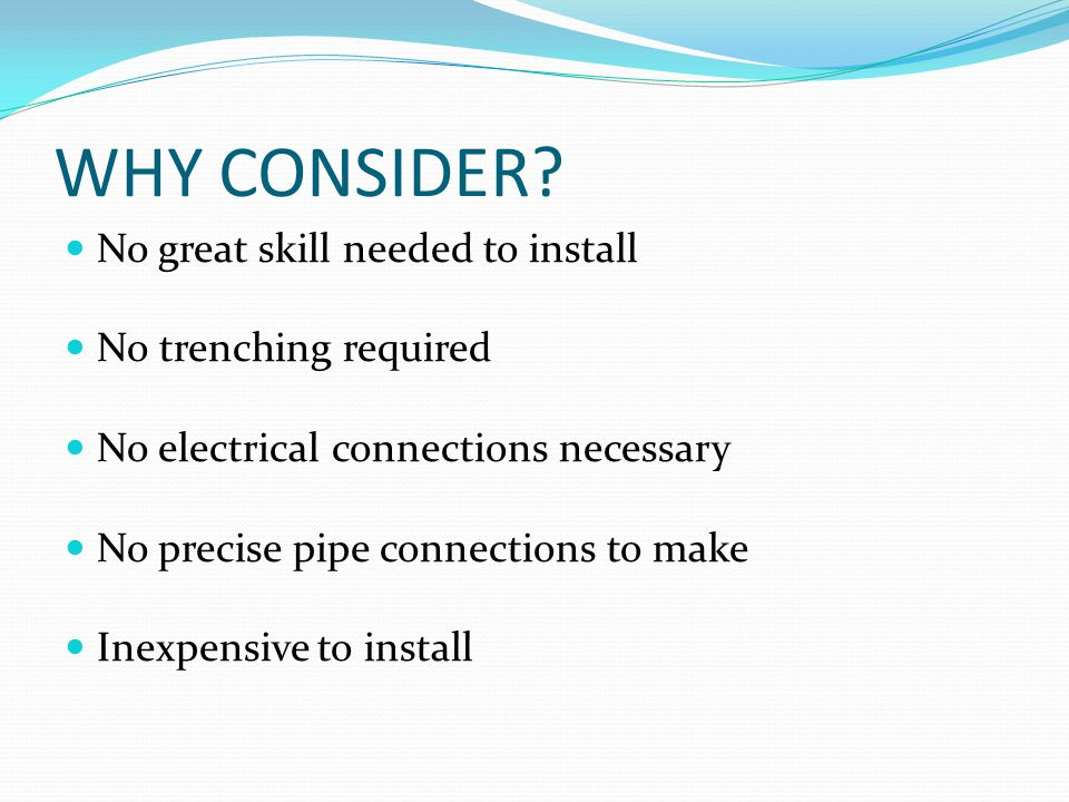 WHY CONSIDER No great skill needed to install No trenching required