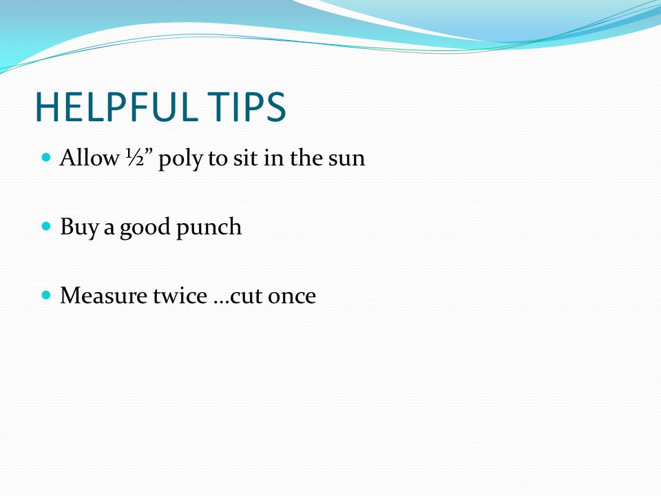 HELPFUL TIPS Allow ½ poly to sit in the sun Buy a good punch