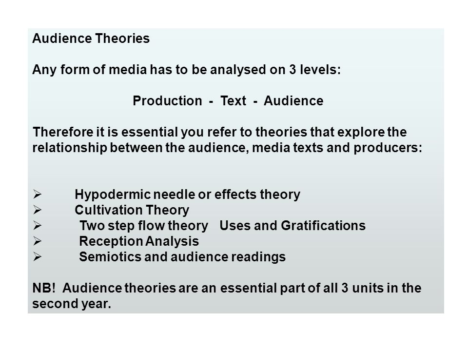 Audience Theories Any form of media has to be analysed on 3 levels: Production - Text - Audience.