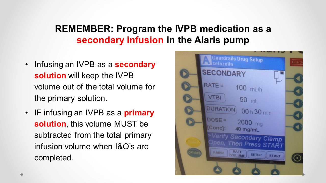 REMEMBER: Program the IVPB medication as a secondary infusion in the Alaris pump