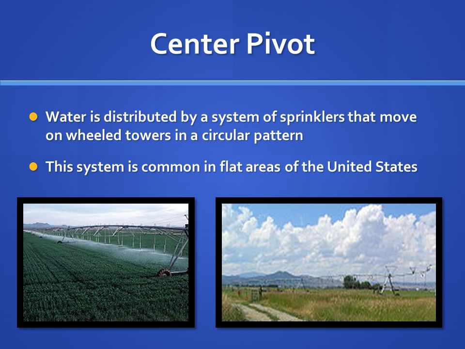Center Pivot Water is distributed by a system of sprinklers that move on wheeled towers in a circular pattern.