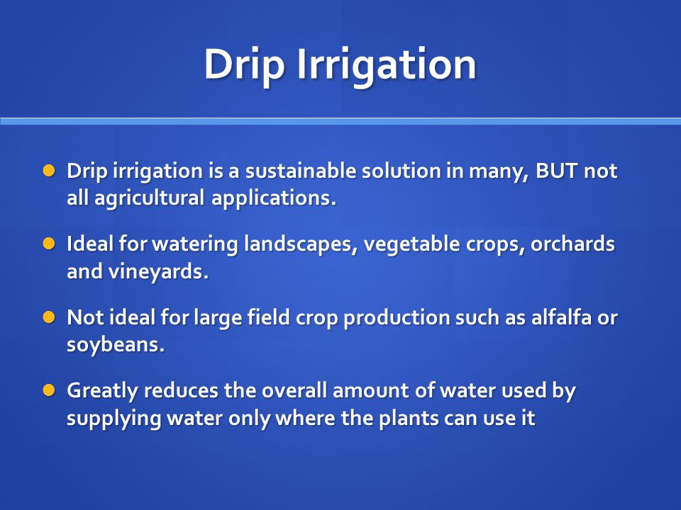 Drip Irrigation Drip irrigation is a sustainable solution in many, BUT not all agricultural applications.