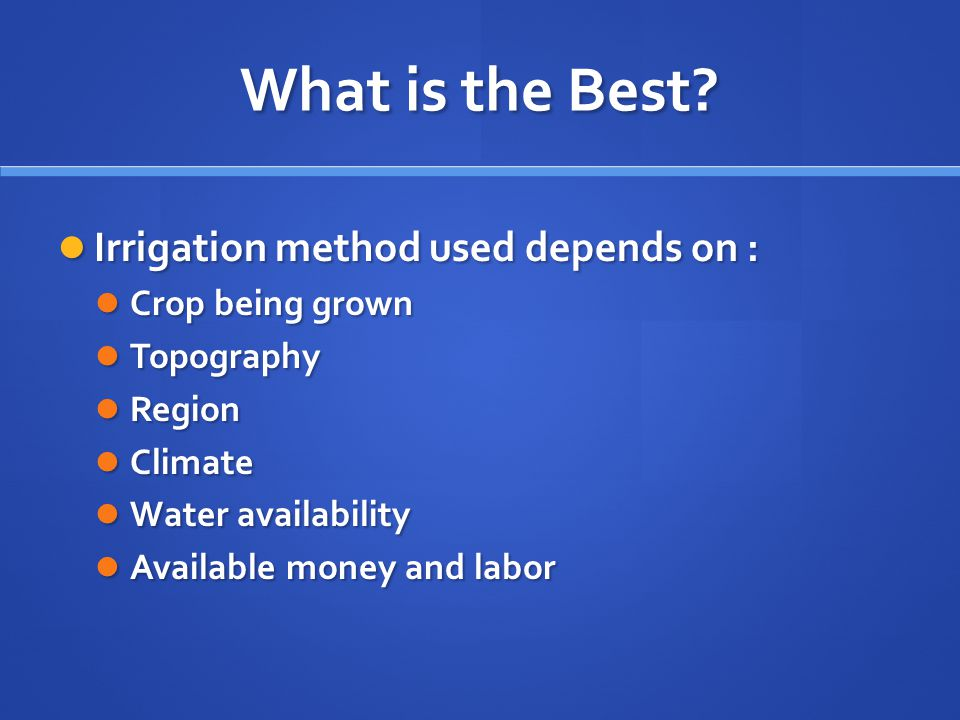 What is the Best Irrigation method used depends on : Crop being grown
