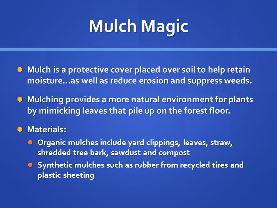 Mulch Magic Mulch is a protective cover placed over soil to help retain moisture…as well as reduce erosion and suppress weeds.