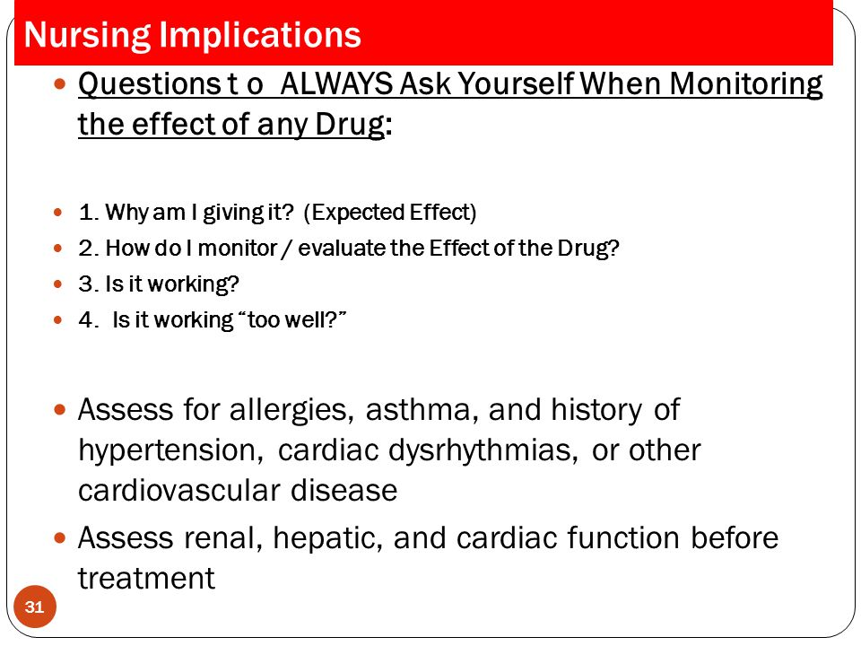 Nursing Implications Questions t o ALWAYS Ask Yourself When Monitoring the effect of any Drug: 1. Why am I giving it (Expected Effect)