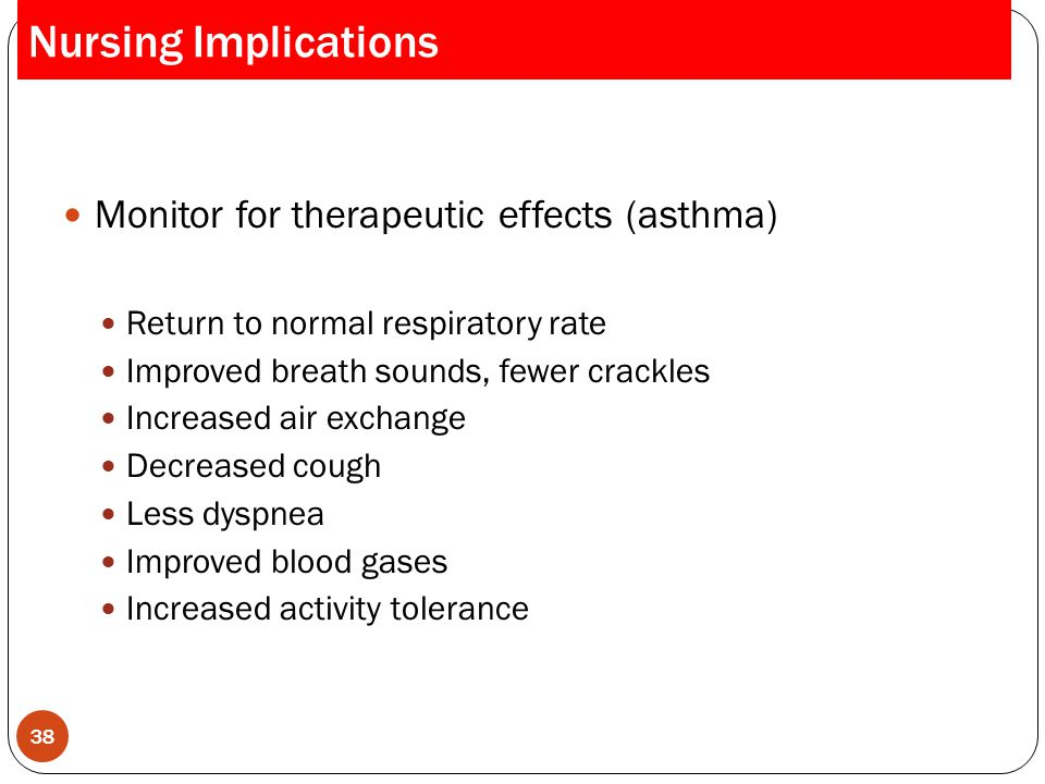 Nursing Implications Monitor for therapeutic effects (asthma)