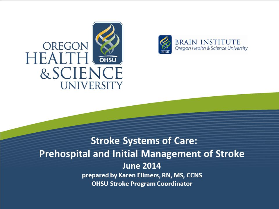 Stroke Systems of Care: Prehospital and Initial Management of Stroke June 2014 prepared by Karen Ellmers, RN, MS, CCNS OHSU Stroke Program Coordinator