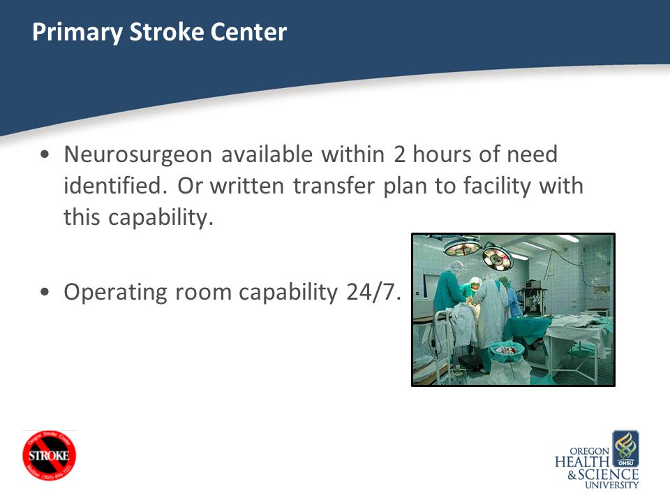 Primary Stroke Center Neurosurgeon available within 2 hours of need identified. Or written transfer plan to facility with this capability.