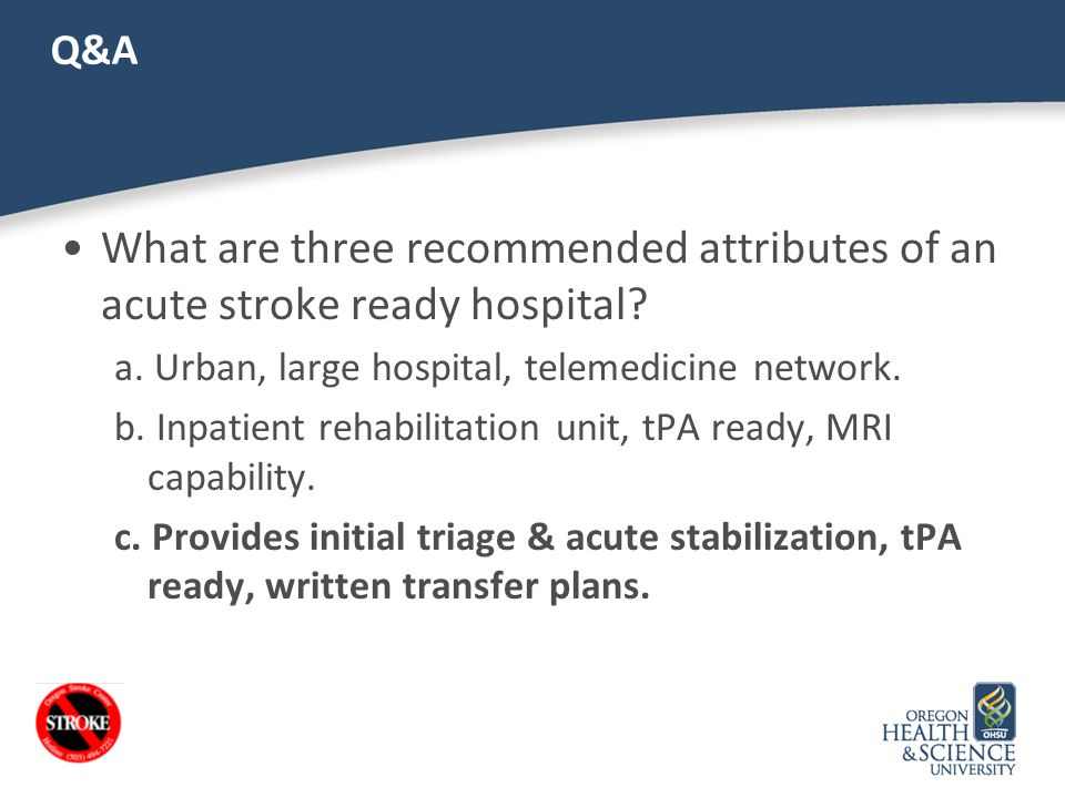 Q&A What are three recommended attributes of an acute stroke ready hospital a. Urban, large hospital, telemedicine network.
