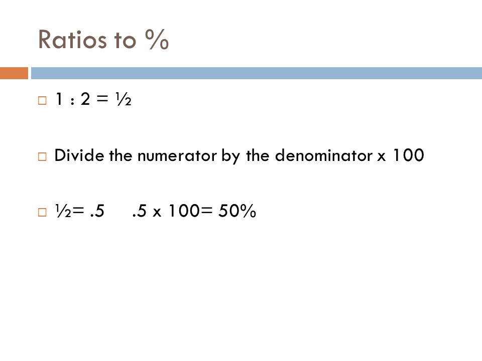 Ratios to % 1 : 2 = ½ Divide the numerator by the denominator x 100