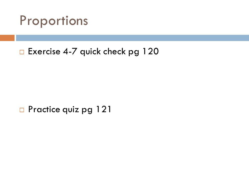 Proportions Exercise 4-7 quick check pg 120 Practice quiz pg 121