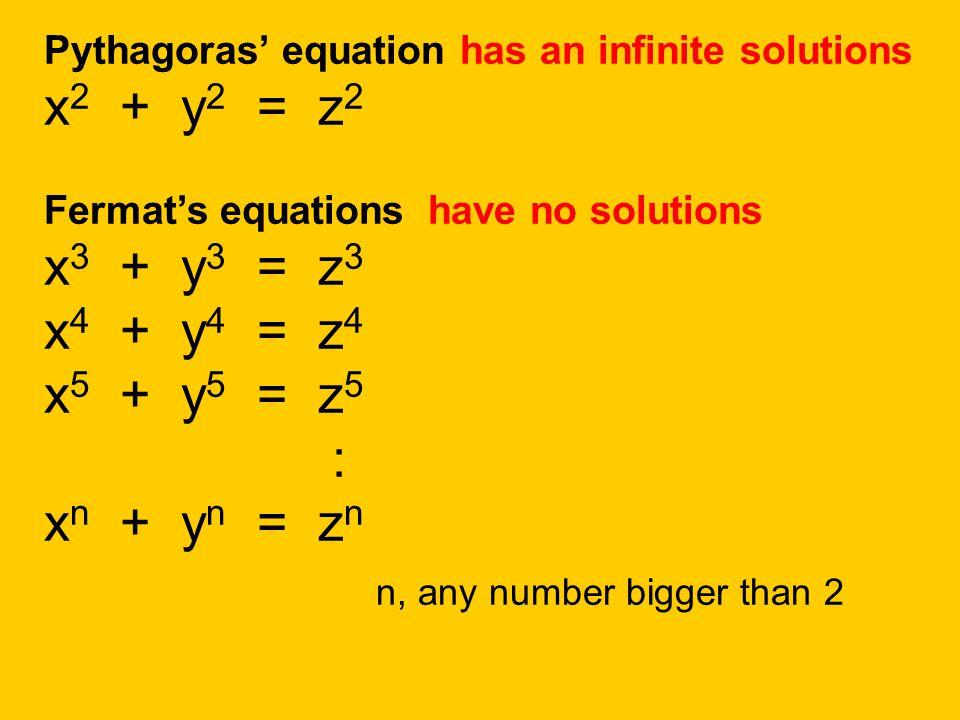 Pythagoras' equation has an infinite solutions x2 + y2 = z2 Fermat's equations have no solutions x3 + y3 = z3 x4 + y4 = z4 x5 + y5 = z5 : xn + yn = zn n, any number bigger than 2