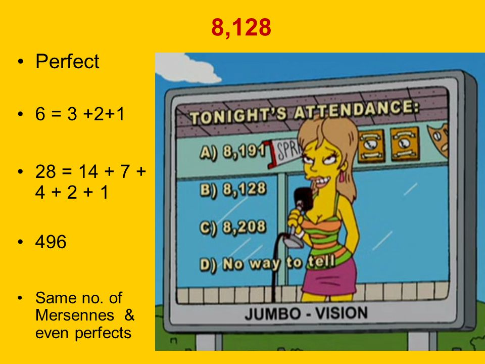 8,128 Perfect. 6 = 3 +2+1. 28 = 14 + 7 + 4 + 2 + 1. 496. Same no. of Mersennes & even perfects.