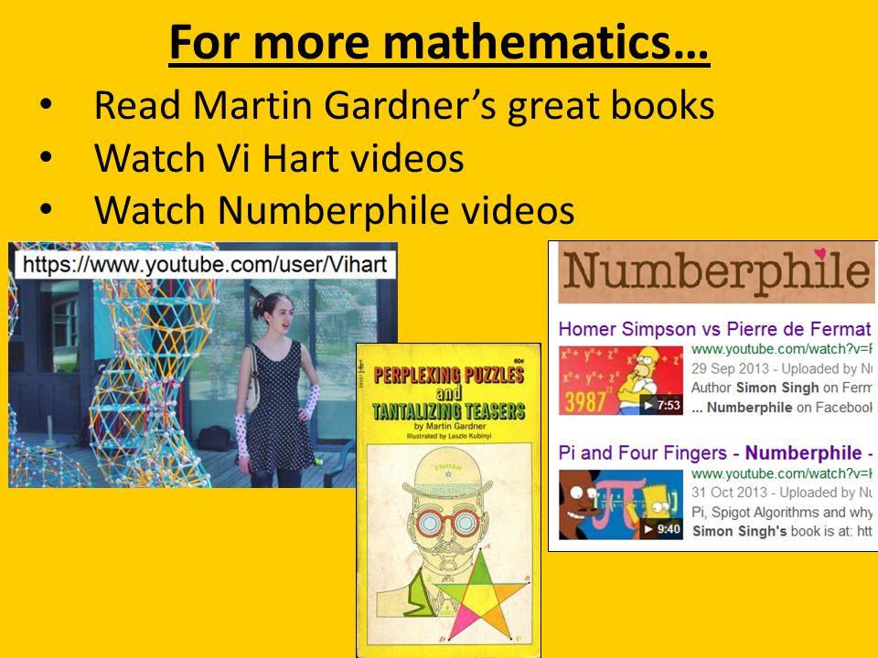 For more mathematics… Read Martin Gardner's great books