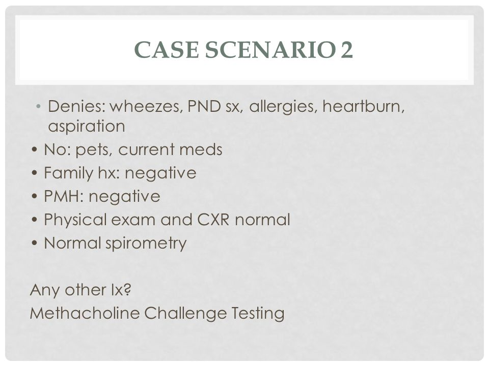 Case Scenario 2 Denies: wheezes, PND sx, allergies, heartburn, aspiration. • No: pets, current meds.