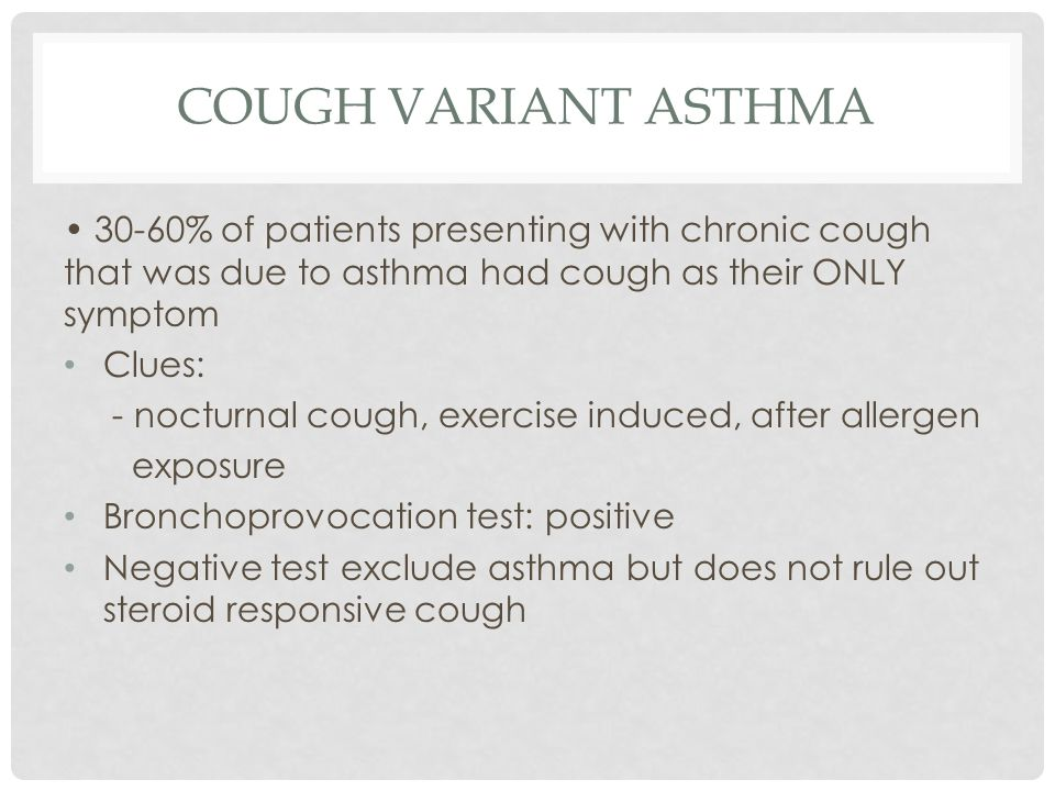 Cough Variant Asthma • 30-60% of patients presenting with chronic cough that was due to asthma had cough as their ONLY symptom.