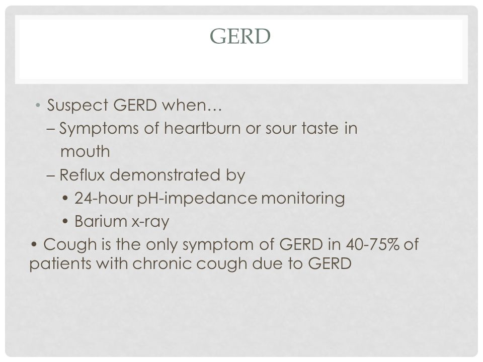 GERD Suspect GERD when… – Symptoms of heartburn or sour taste in mouth