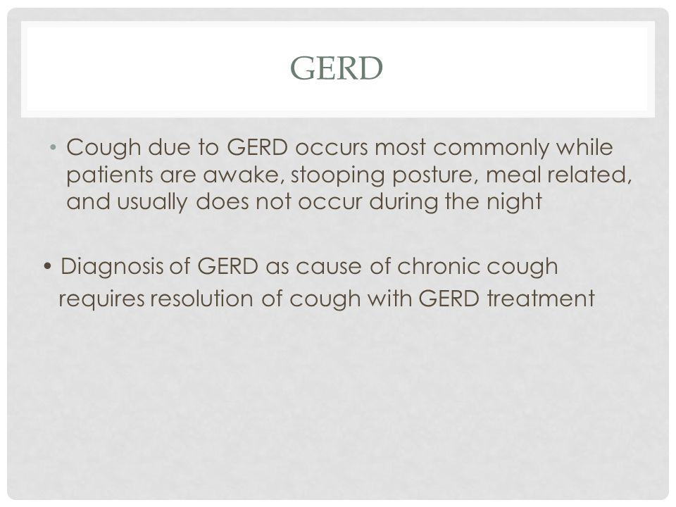 GERD Cough due to GERD occurs most commonly while patients are awake, stooping posture, meal related, and usually does not occur during the night.