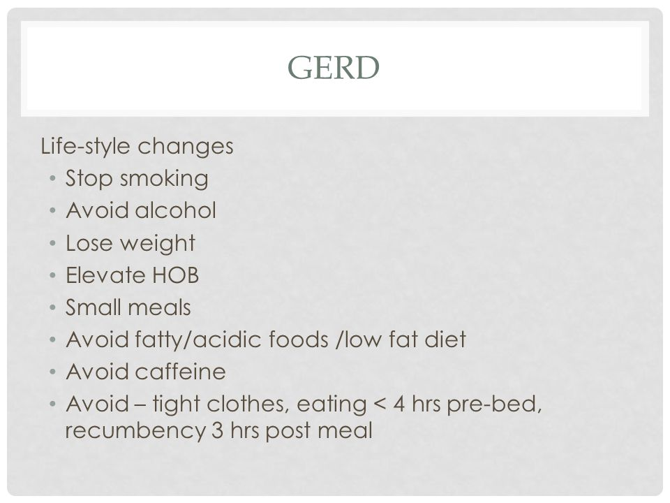 GERD Life-style changes Stop smoking Avoid alcohol Lose weight