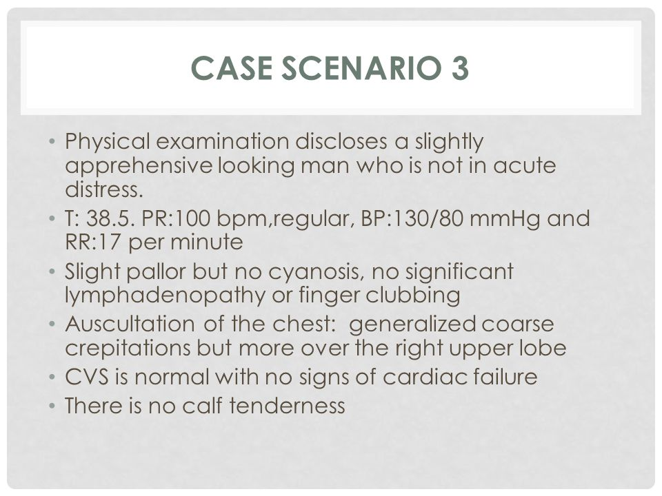 Case scenario 3 Physical examination discloses a slightly apprehensive looking man who is not in acute distress.