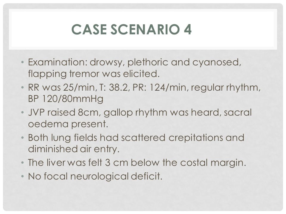 Case Scenario 4 Examination: drowsy, plethoric and cyanosed, flapping tremor was elicited.