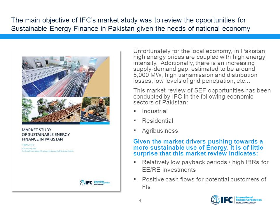 The main objective of IFC's market study was to review the opportunities for Sustainable Energy Finance in Pakistan given the needs of national economy