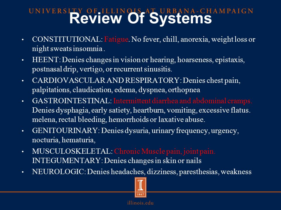 Review Of Systems CONSTITUTIONAL: Fatigue. No fever, chill, anorexia, weight loss or night sweats insomnia .