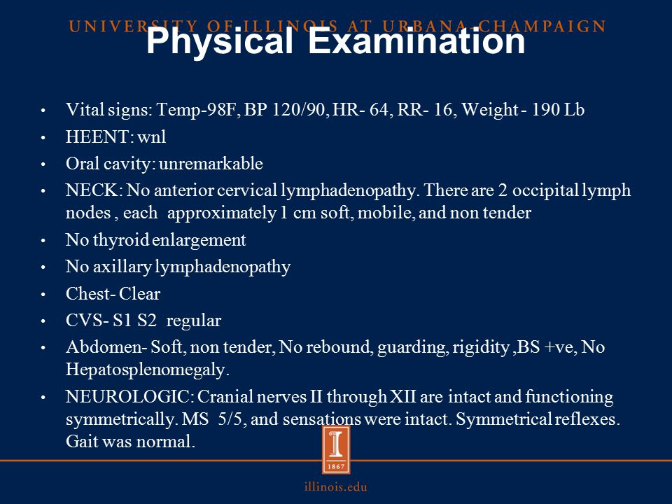 Physical Examination Vital signs: Temp-98F, BP 120/90, HR- 64, RR- 16, Weight - 190 Lb. HEENT: wnl.