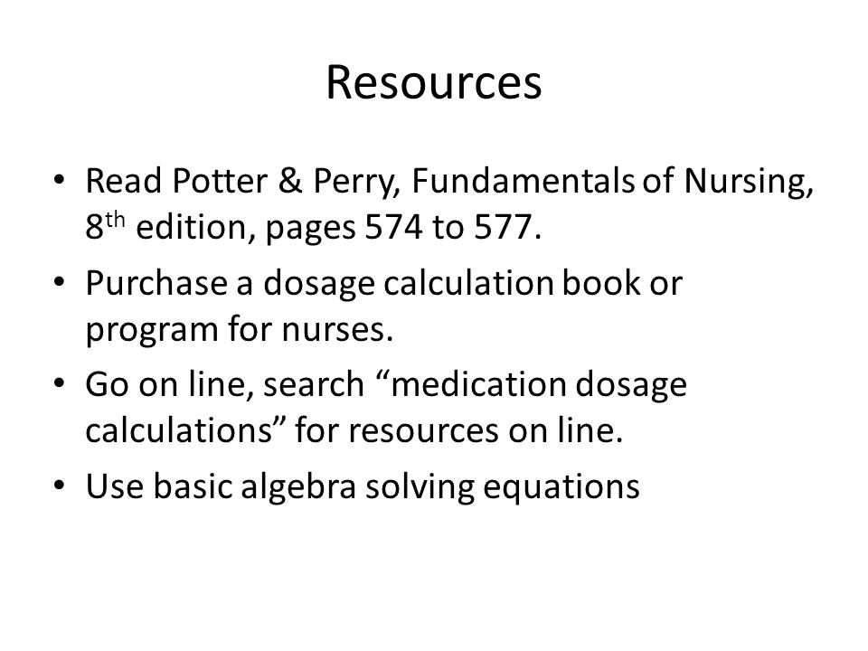 Resources Read Potter & Perry, Fundamentals of Nursing, 8th edition, pages 574 to 577. Purchase a dosage calculation book or program for nurses.