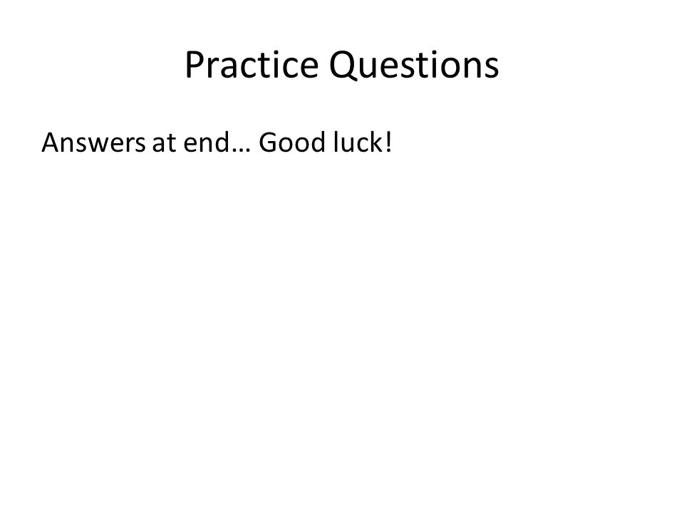 Practice Questions Answers at end… Good luck!