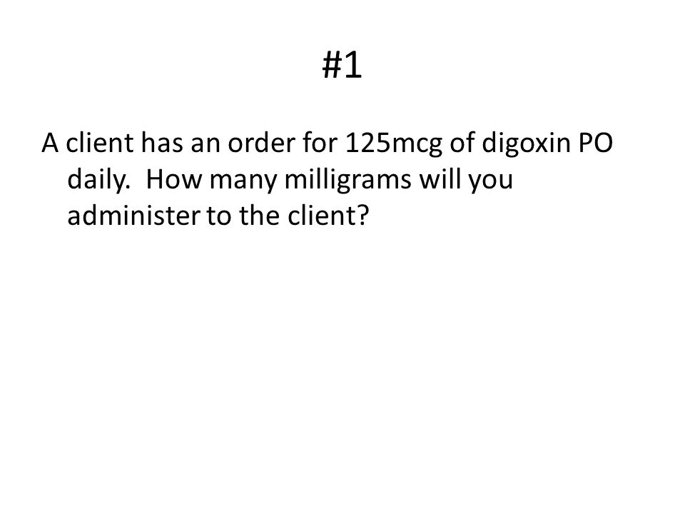 #1 A client has an order for 125mcg of digoxin PO daily.