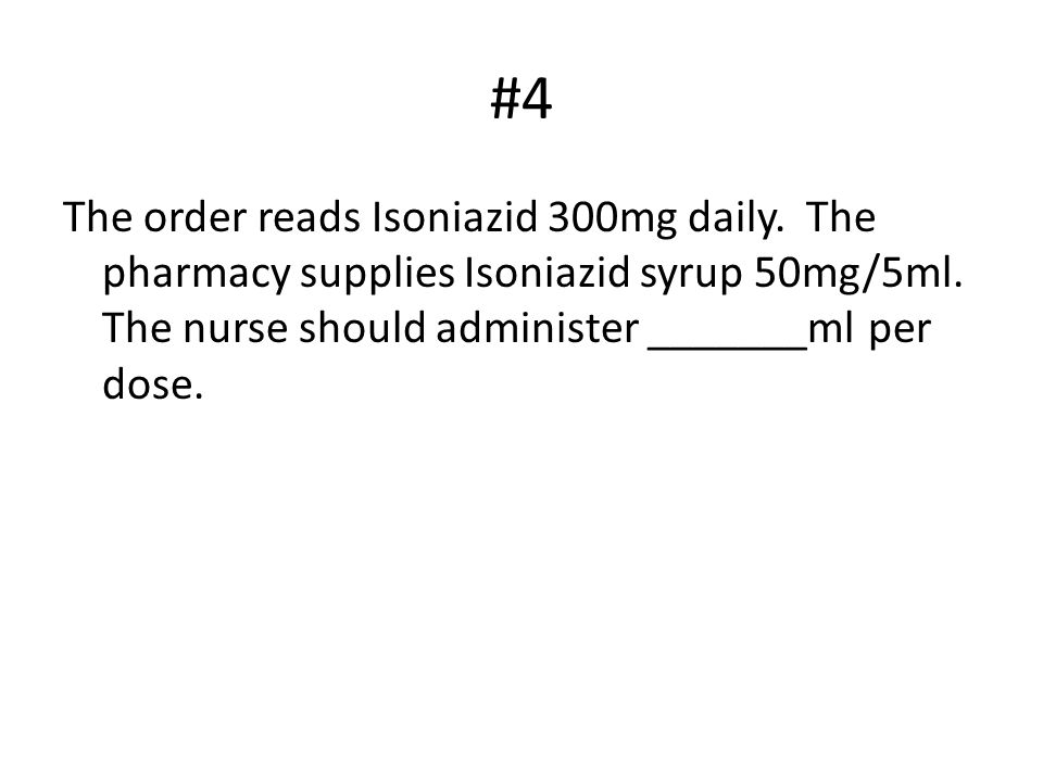 #4 The order reads Isoniazid 300mg daily. The pharmacy supplies Isoniazid syrup 50mg/5ml.