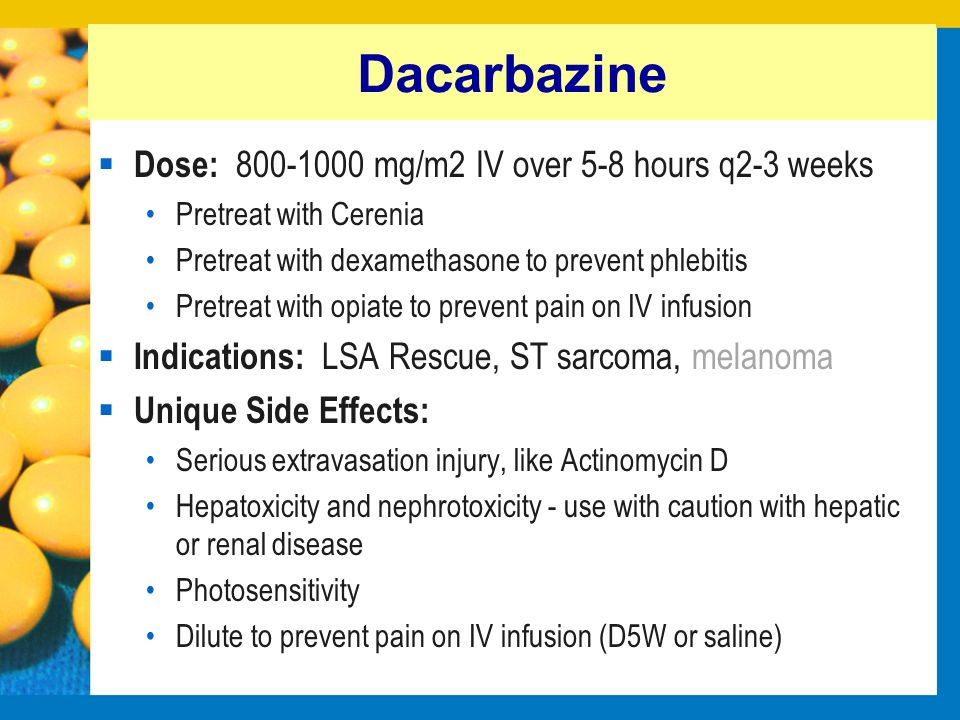 Dacarbazine Dose: 800-1000 mg/m2 IV over 5-8 hours q2-3 weeks