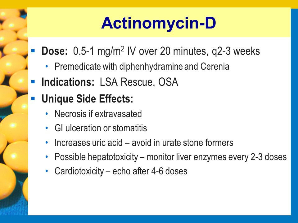 Actinomycin-D Dose: 0.5-1 mg/m2 IV over 20 minutes, q2-3 weeks