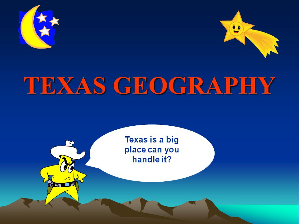 TEXAS GEOGRAPHY Texas is a big place can you handle it
