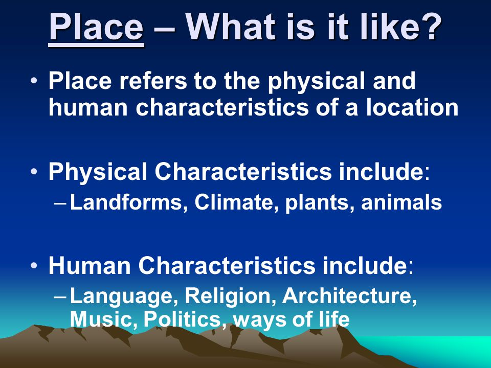 Place – What is it like Place refers to the physical and human characteristics of a location. Physical Characteristics include: