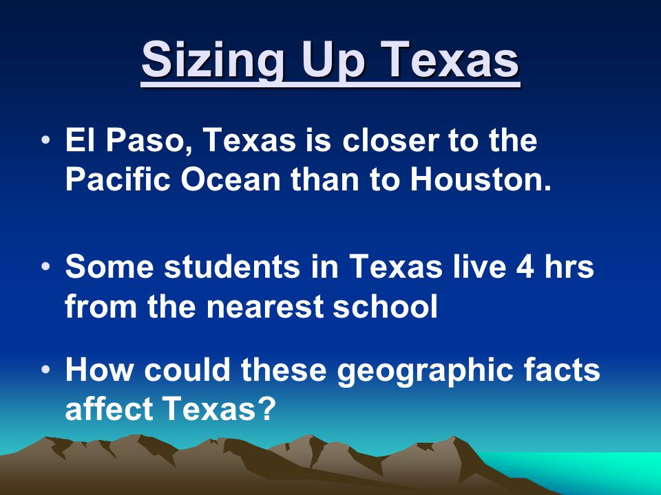 Sizing Up Texas El Paso, Texas is closer to the Pacific Ocean than to Houston. Some students in Texas live 4 hrs from the nearest school.