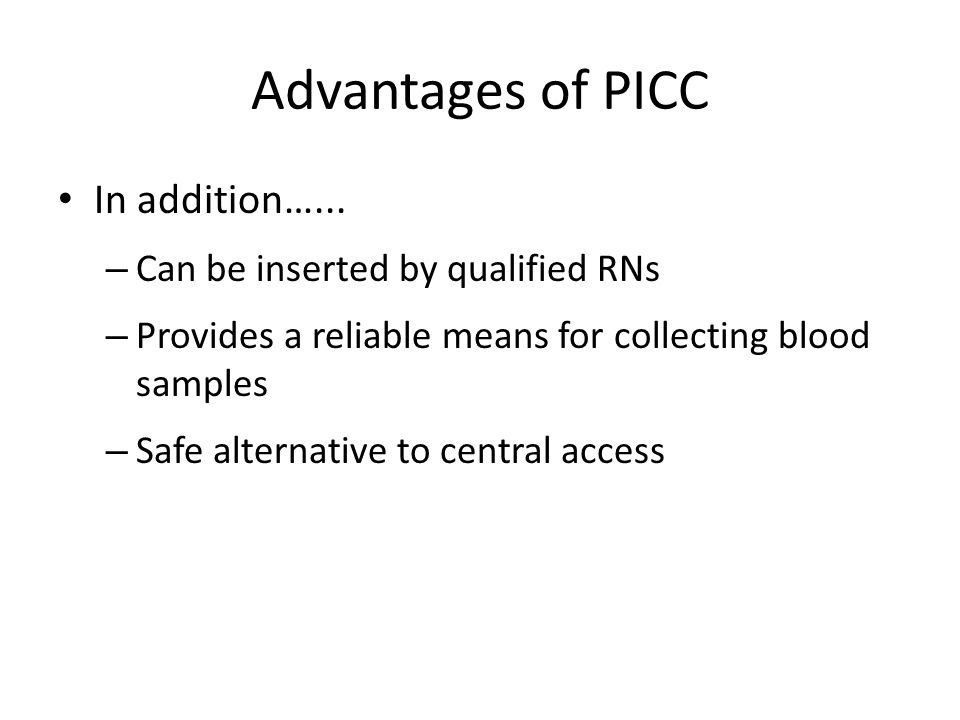 Advantages of PICC In addition…... Can be inserted by qualified RNs