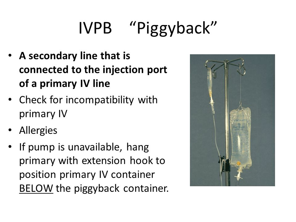 IVPB Piggyback A secondary line that is connected to the injection port of a primary IV line. Check for incompatibility with primary IV.