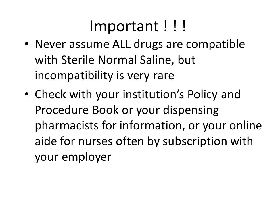 Important ! ! ! Never assume ALL drugs are compatible with Sterile Normal Saline, but incompatibility is very rare.